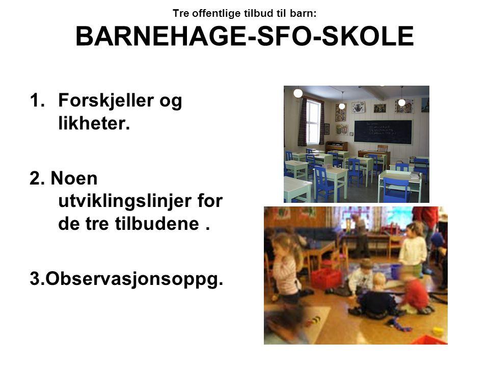 Tre offentlige tilbud til barn: BARNEHAGE-SFO-SKOLE 1.Forskjeller og likheter. 2. Noen utviklingslinjer for de tre tilbudene. 3.Observasjonsoppg.