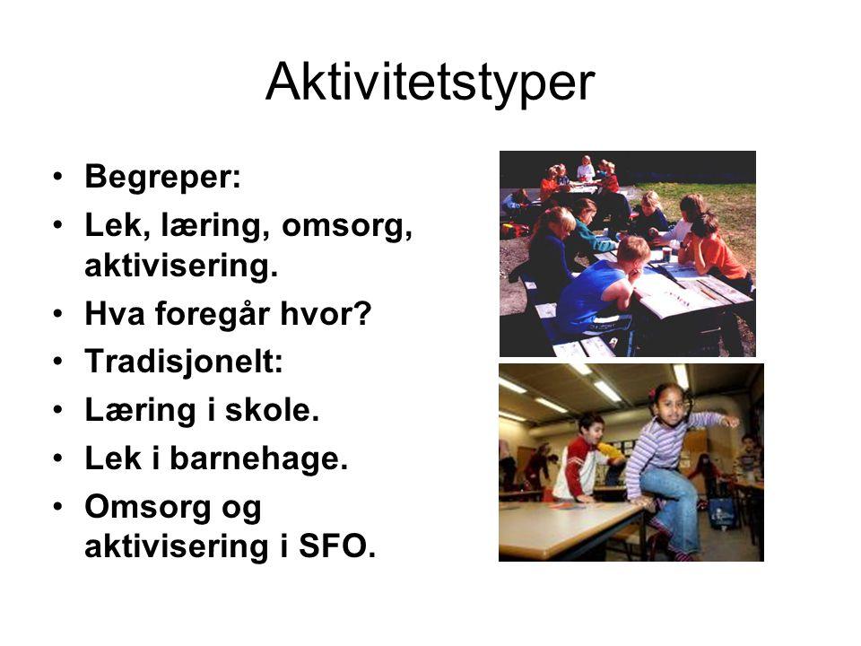 Aktivitetstyper Begreper: Lek, læring, omsorg, aktivisering. Hva foregår hvor? Tradisjonelt: Læring i skole. Lek i barnehage. Omsorg og aktivisering i
