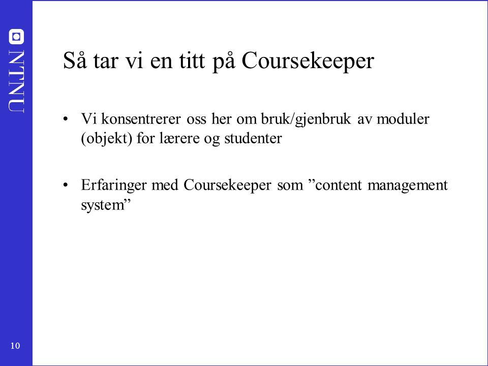 10 Så tar vi en titt på Coursekeeper Vi konsentrerer oss her om bruk/gjenbruk av moduler (objekt) for lærere og studenter Erfaringer med Coursekeeper