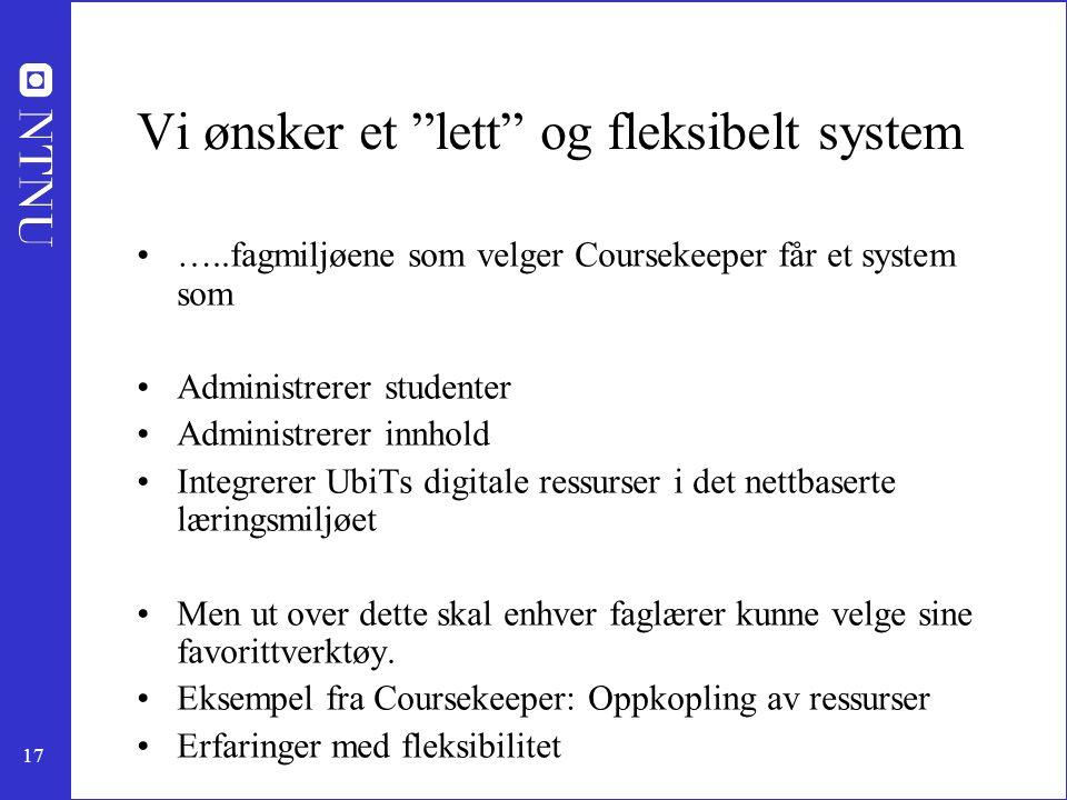 """17 Vi ønsker et """"lett"""" og fleksibelt system …..fagmiljøene som velger Coursekeeper får et system som Administrerer studenter Administrerer innhold Int"""
