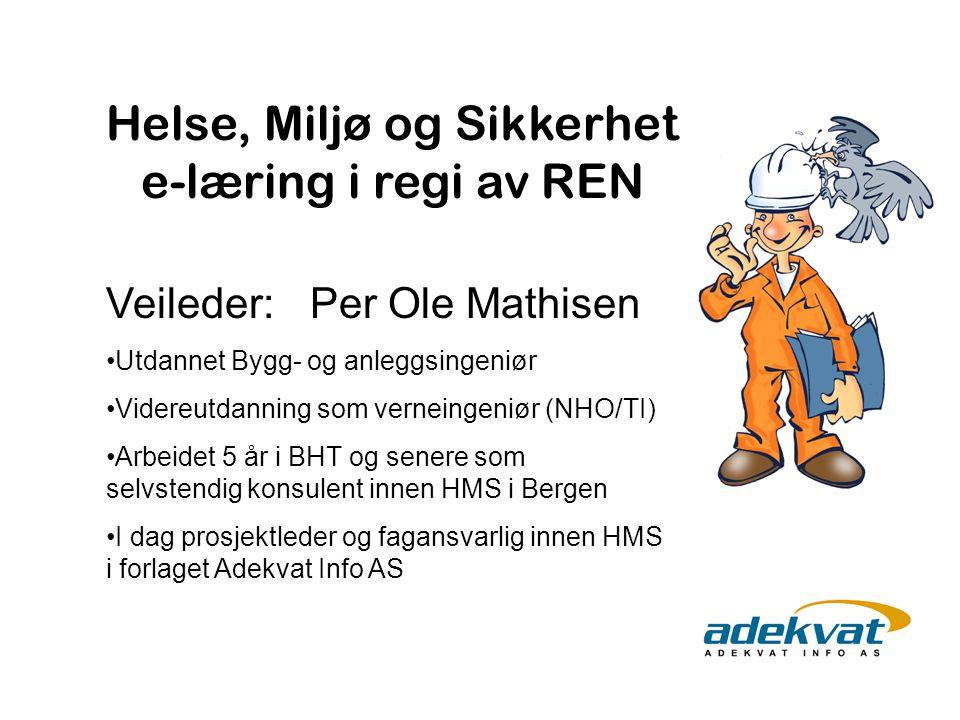 Helse, Miljø og Sikkerhet e-læring i regi av REN Veileder: Per Ole Mathisen Utdannet Bygg- og anleggsingeniør Videreutdanning som verneingeniør (NHO/T