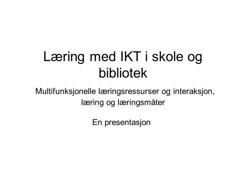 Læring med IKT i skole og bibliotek Multifunksjonelle læringsressurser og interaksjon, læring og læringsmåter En presentasjon