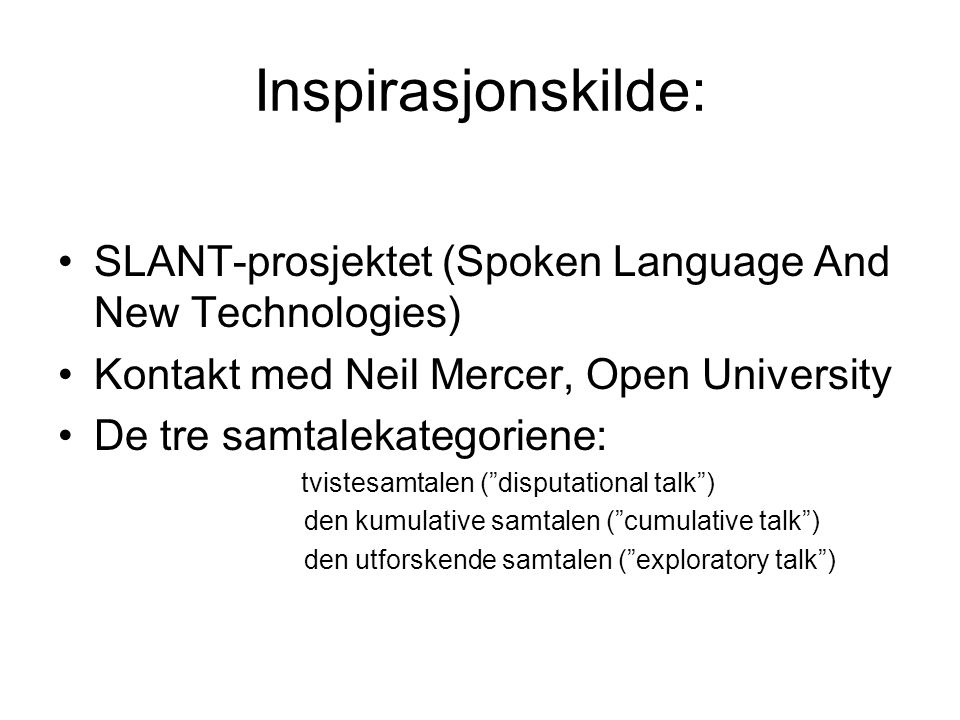 Inspirasjonskilde: SLANT-prosjektet (Spoken Language And New Technologies) Kontakt med Neil Mercer, Open University De tre samtalekategoriene: tvistesamtalen ( disputational talk ) den kumulative samtalen ( cumulative talk ) den utforskende samtalen ( exploratory talk )
