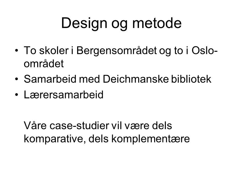 Design og metode To skoler i Bergensområdet og to i Oslo- området Samarbeid med Deichmanske bibliotek Lærersamarbeid Våre case-studier vil være dels komparative, dels komplementære