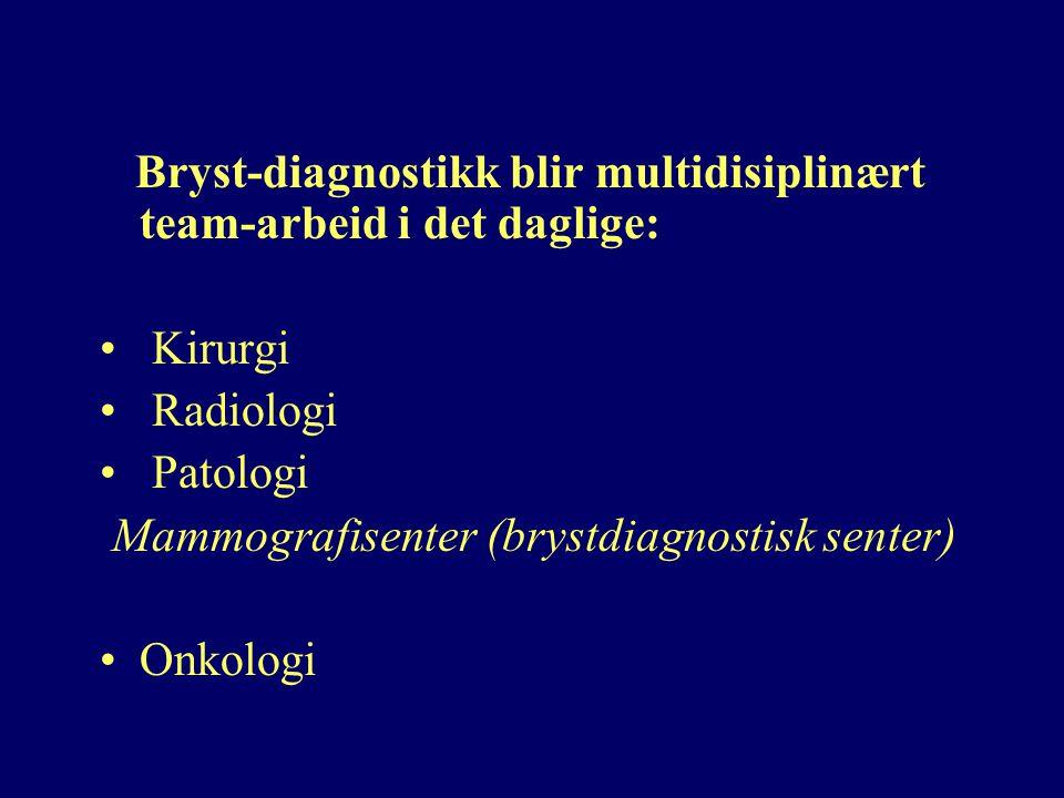 Bryst-diagnostikk blir multidisiplinært team-arbeid i det daglige: Kirurgi Radiologi Patologi Mammografisenter (brystdiagnostisk senter) Onkologi