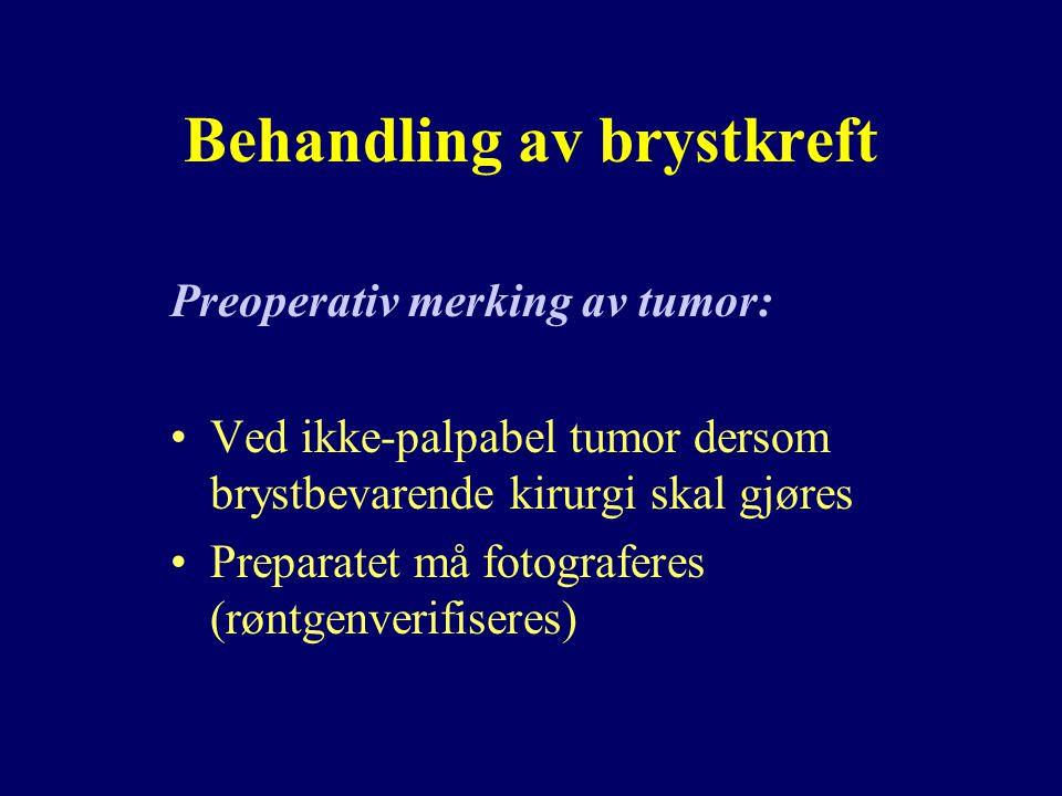 Behandling av brystkreft Preoperativ merking av tumor: Ved ikke-palpabel tumor dersom brystbevarende kirurgi skal gjøres Preparatet må fotograferes (røntgenverifiseres)