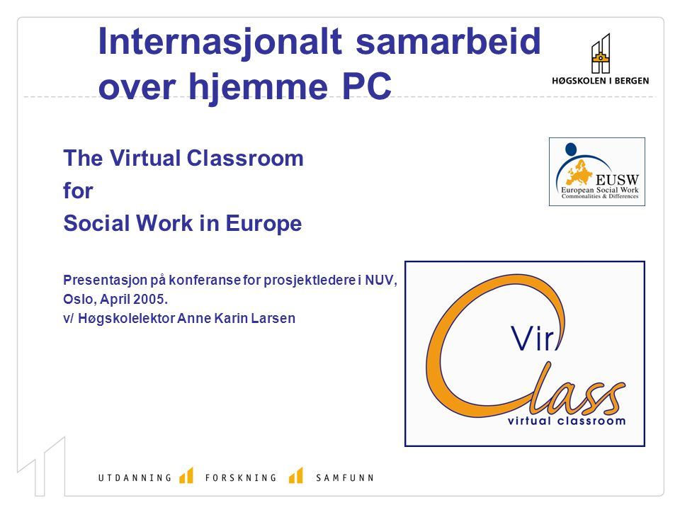 Internasjonalt samarbeid over hjemme PC The Virtual Classroom for Social Work in Europe Presentasjon på konferanse for prosjektledere i NUV, Oslo, April 2005.