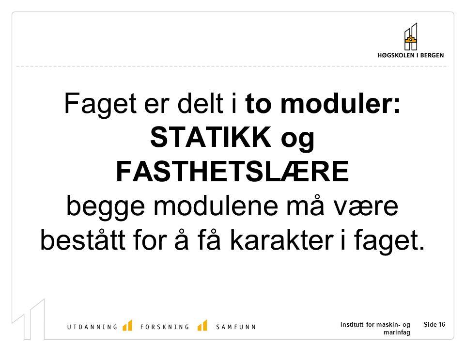 Institutt for maskin- og marinfag Side 16 Faget er delt i to moduler: STATIKK og FASTHETSLÆRE begge modulene må være bestått for å få karakter i faget