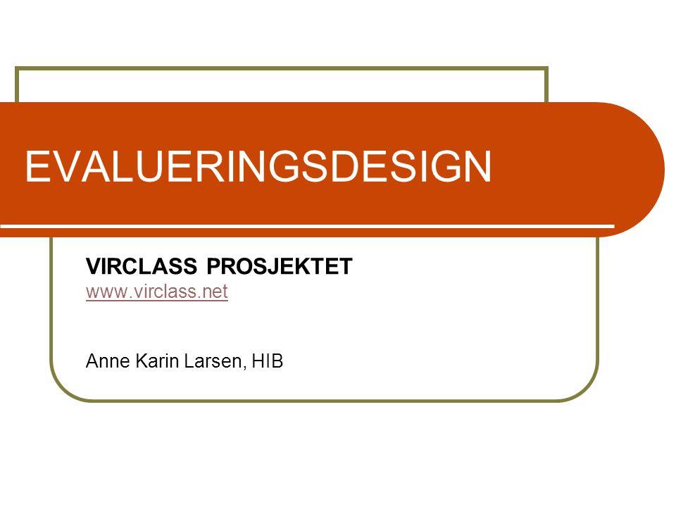 EVALUERINGSDESIGN VIRCLASS PROSJEKTET www.virclass.net Anne Karin Larsen, HIB
