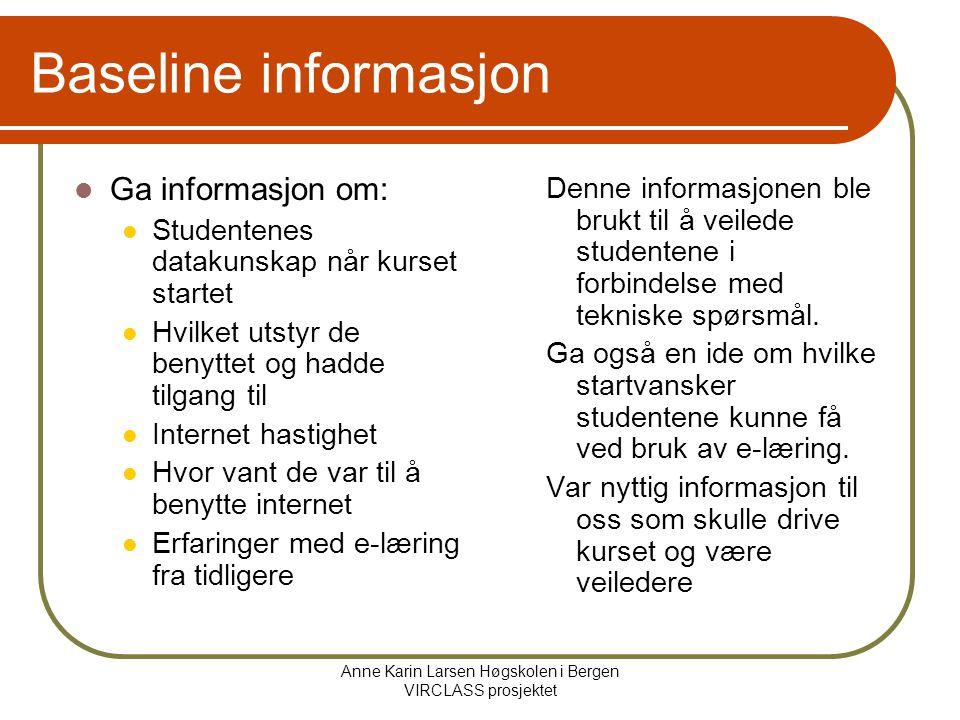 Anne Karin Larsen Høgskolen i Bergen VIRCLASS prosjektet Baseline informasjon Ga informasjon om: Studentenes datakunskap når kurset startet Hvilket utstyr de benyttet og hadde tilgang til Internet hastighet Hvor vant de var til å benytte internet Erfaringer med e-læring fra tidligere Denne informasjonen ble brukt til å veilede studentene i forbindelse med tekniske spørsmål.