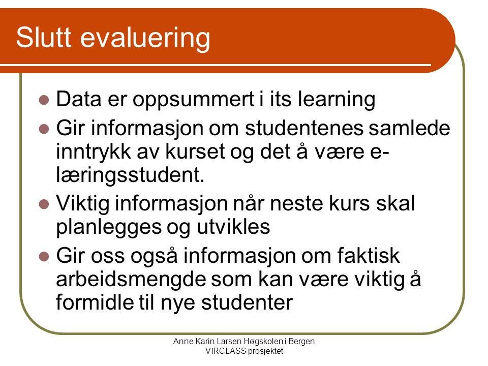 Anne Karin Larsen Høgskolen i Bergen VIRCLASS prosjektet Slutt evaluering Data er oppsummert i its learning Gir informasjon om studentenes samlede inntrykk av kurset og det å være e- læringsstudent.