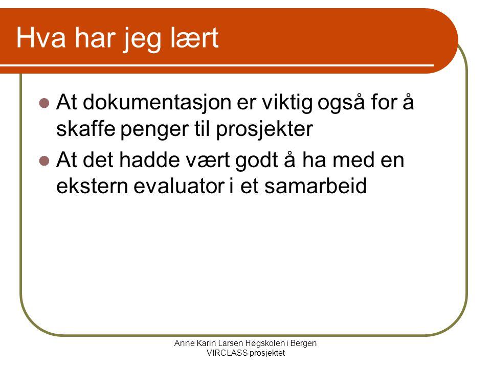 Anne Karin Larsen Høgskolen i Bergen VIRCLASS prosjektet Hva har jeg lært At dokumentasjon er viktig også for å skaffe penger til prosjekter At det hadde vært godt å ha med en ekstern evaluator i et samarbeid