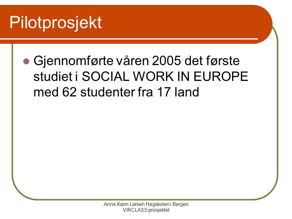 Anne Karin Larsen Høgskolen i Bergen VIRCLASS prosjektet Pilotprosjekt Gjennomførte våren 2005 det første studiet i SOCIAL WORK IN EUROPE med 62 studenter fra 17 land