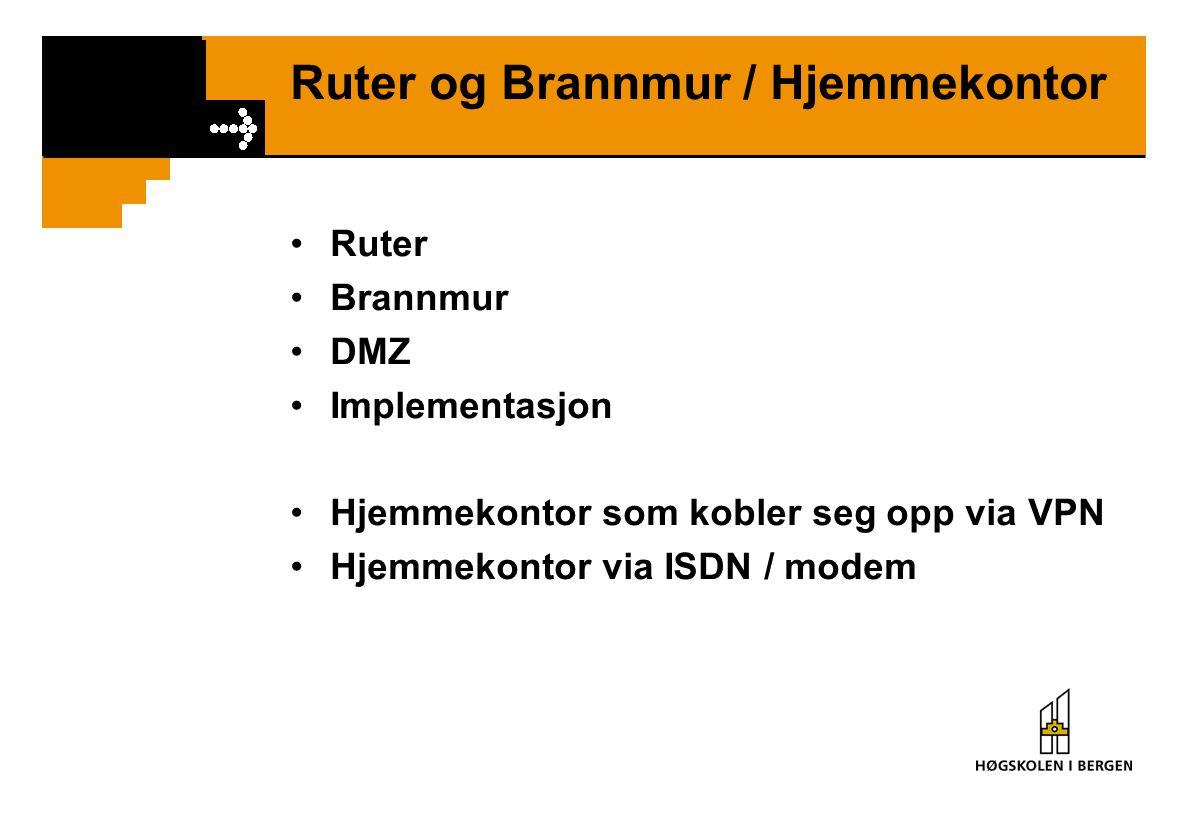 Ruter og Brannmur / Hjemmekontor Ruter Brannmur DMZ Implementasjon Hjemmekontor som kobler seg opp via VPN Hjemmekontor via ISDN / modem