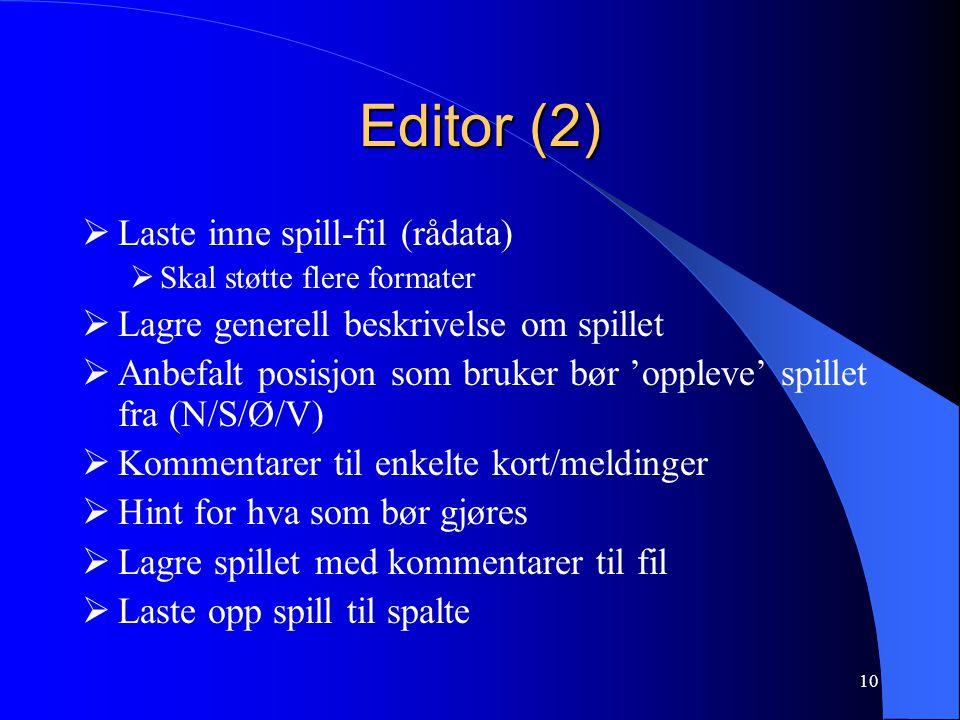 10 Editor (2)  Laste inne spill-fil (rådata)  Skal støtte flere formater  Lagre generell beskrivelse om spillet  Anbefalt posisjon som bruker bør 'oppleve' spillet fra (N/S/Ø/V)  Kommentarer til enkelte kort/meldinger  Hint for hva som bør gjøres  Lagre spillet med kommentarer til fil  Laste opp spill til spalte