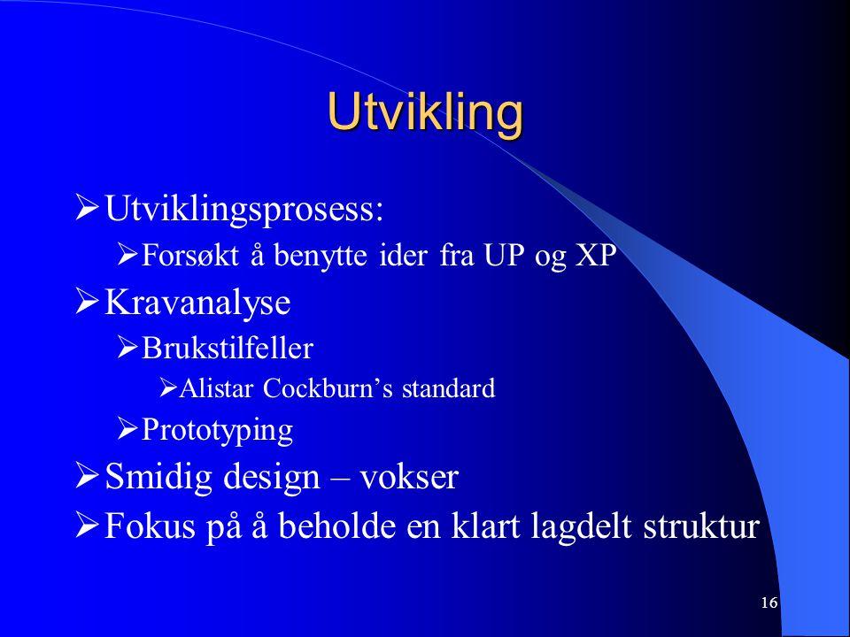 16 Utvikling  Utviklingsprosess:  Forsøkt å benytte ider fra UP og XP  Kravanalyse  Brukstilfeller  Alistar Cockburn's standard  Prototyping  Smidig design – vokser  Fokus på å beholde en klart lagdelt struktur