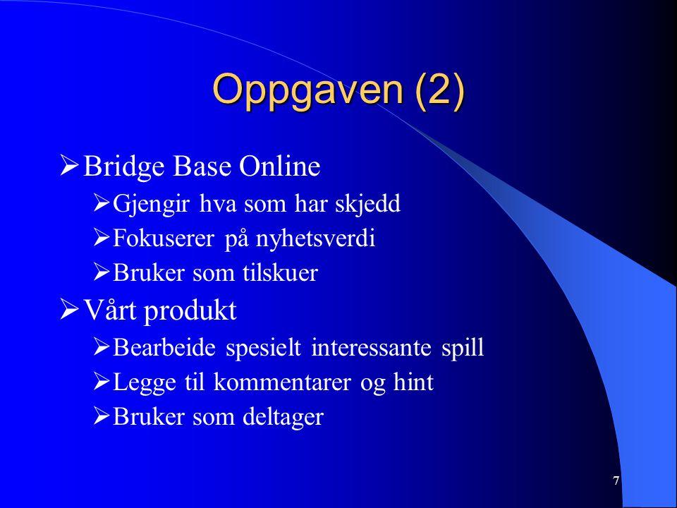 7 Oppgaven (2)  Bridge Base Online  Gjengir hva som har skjedd  Fokuserer på nyhetsverdi  Bruker som tilskuer  Vårt produkt  Bearbeide spesielt interessante spill  Legge til kommentarer og hint  Bruker som deltager