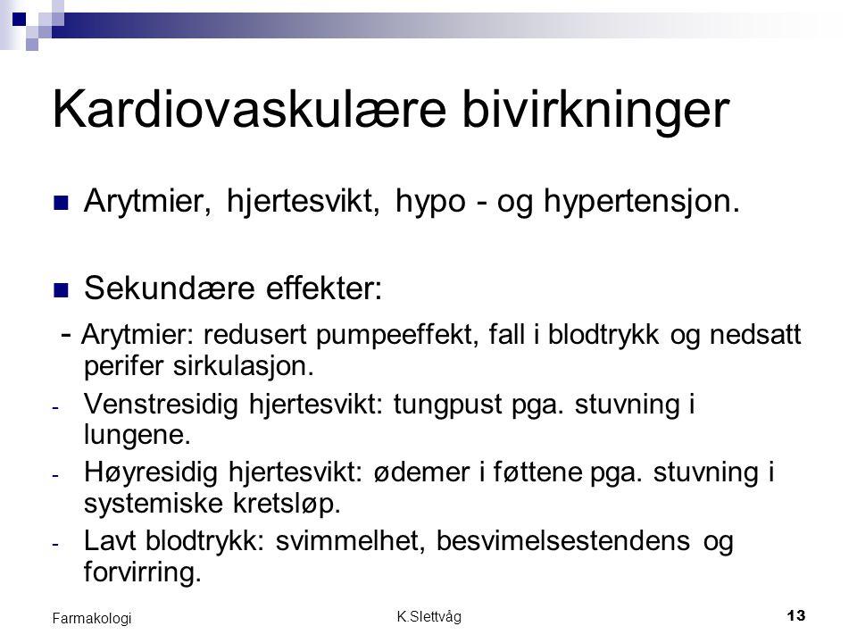 K.Slettvåg13 Farmakologi Kardiovaskulære bivirkninger Arytmier, hjertesvikt, hypo - og hypertensjon. Sekundære effekter: - Arytmier: redusert pumpeeff