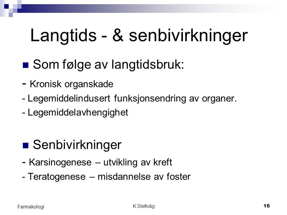K.Slettvåg16 Farmakologi Langtids - & senbivirkninger Som følge av langtidsbruk: - Kronisk organskade - Legemiddelindusert funksjonsendring av organer