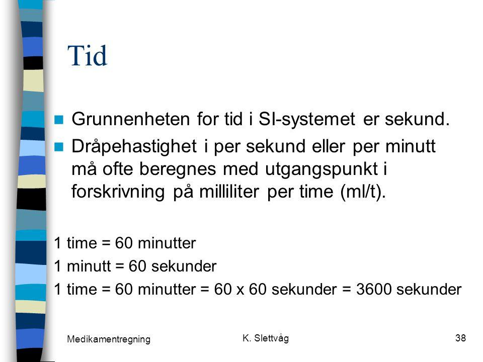 Medikamentregning K.Slettvåg38 Tid Grunnenheten for tid i SI-systemet er sekund.