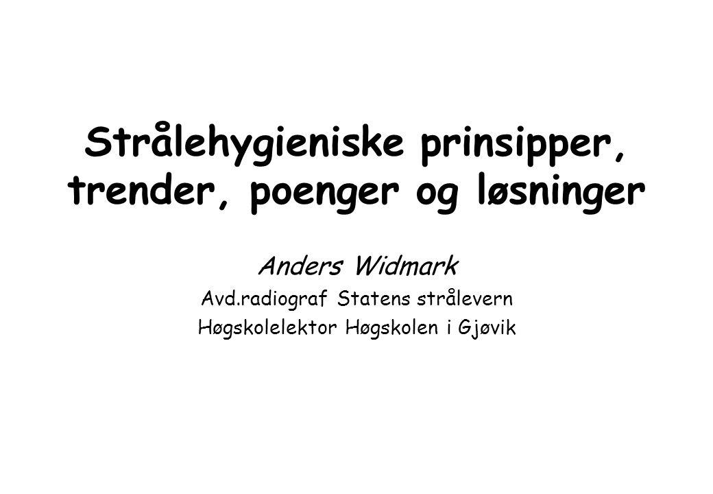 Strålehygieniske prinsipper, trender, poenger og løsninger Anders Widmark Avd.radiograf Statens strålevern Høgskolelektor Høgskolen i Gjøvik