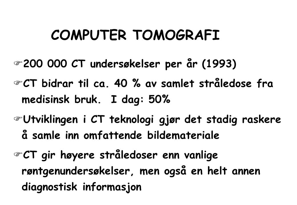 COMPUTER TOMOGRAFI  200 000 CT undersøkelser per år (1993)  CT bidrar til ca. 40 % av samlet stråledose fra medisinsk bruk. I dag: 50%  Utviklingen