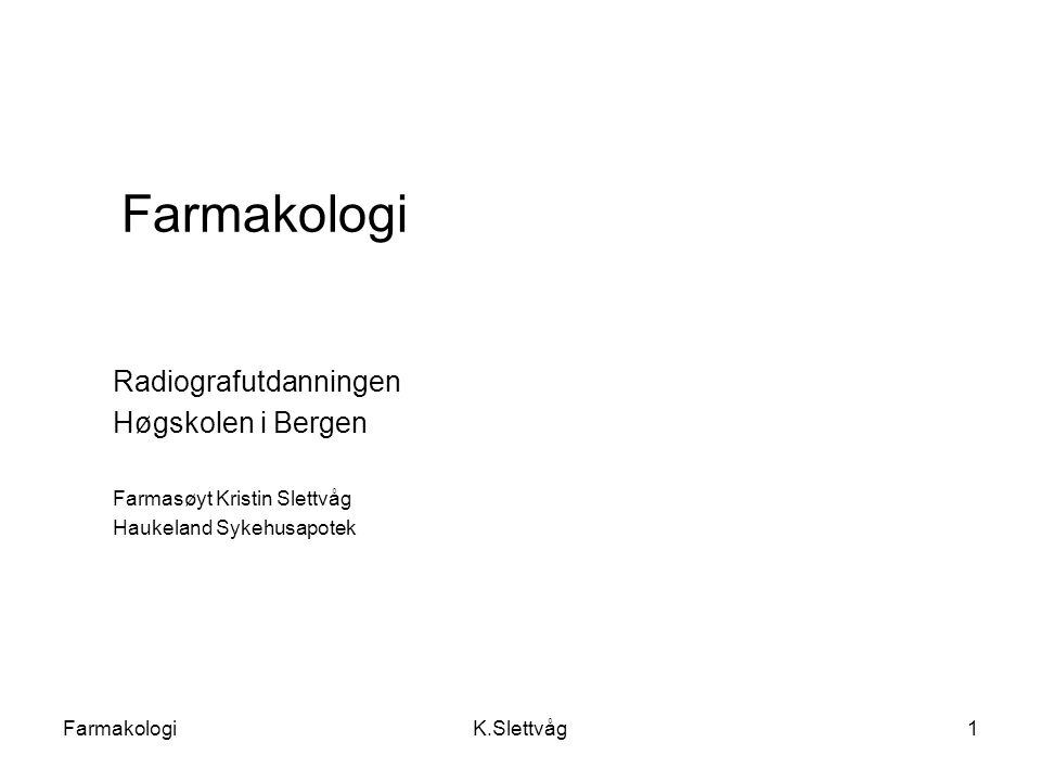 FarmakologiK.Slettvåg1 Farmakologi Radiografutdanningen Høgskolen i Bergen Farmasøyt Kristin Slettvåg Haukeland Sykehusapotek
