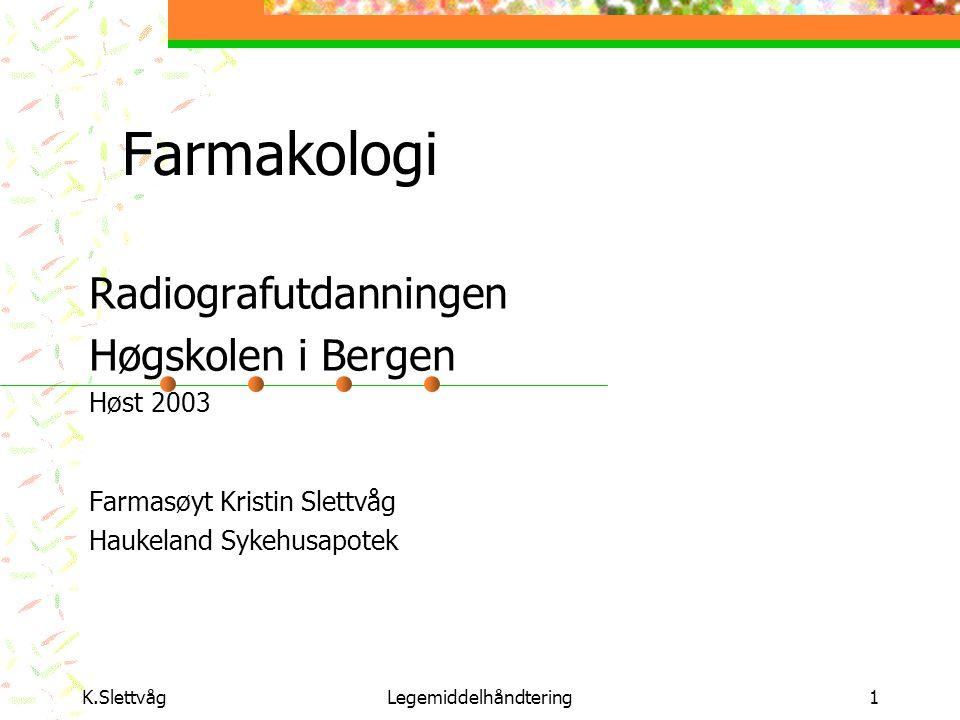 K.SlettvågLegemiddelhåndtering1 Farmakologi Radiografutdanningen Høgskolen i Bergen Høst 2003 Farmasøyt Kristin Slettvåg Haukeland Sykehusapotek