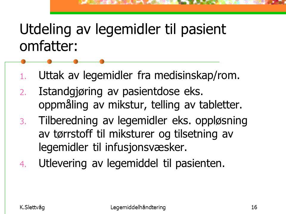 K.SlettvågLegemiddelhåndtering16 Utdeling av legemidler til pasient omfatter: 1. Uttak av legemidler fra medisinskap/rom. 2. Istandgjøring av pasientd