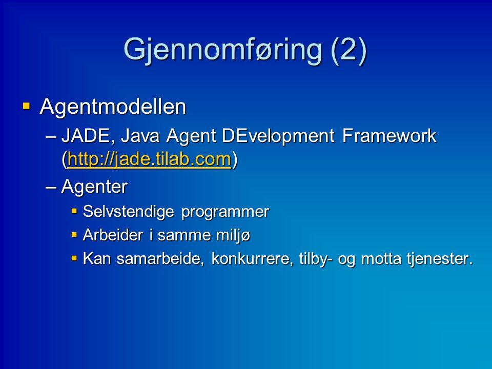 Gjennomføring (2)  Agentmodellen –JADE, Java Agent DEvelopment Framework (http://jade.tilab.com) http://jade.tilab.com –Agenter  Selvstendige progra