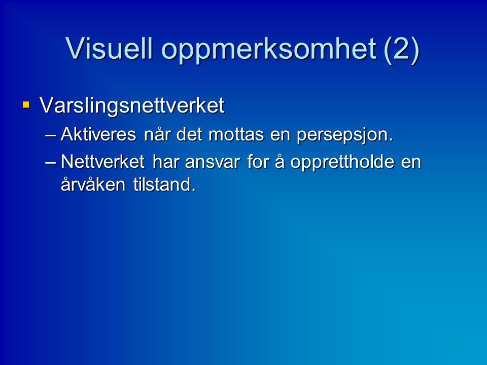 Visuell oppmerksomhet (2)  Varslingsnettverket –Aktiveres når det mottas en persepsjon. –Nettverket har ansvar for å opprettholde en årvåken tilstand