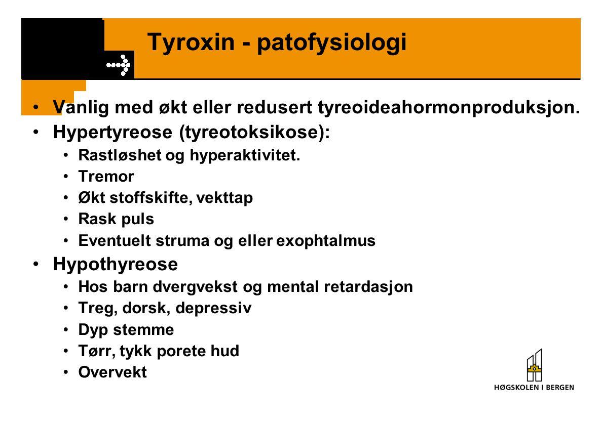 Tyroxin - patofysiologi Vanlig med økt eller redusert tyreoideahormonproduksjon. Hypertyreose (tyreotoksikose): Rastløshet og hyperaktivitet. Tremor Ø