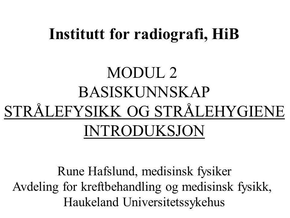 Institutt for radiografi, HiB MODUL 2 BASISKUNNSKAP STRÅLEFYSIKK OG STRÅLEHYGIENE INTRODUKSJON Rune Hafslund, medisinsk fysiker Avdeling for kreftbeha