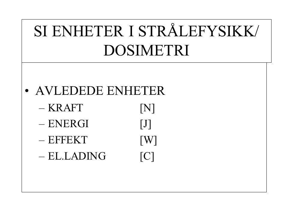 SI ENHETER I STRÅLEFYSIKK/ DOSIMETRI AVLEDEDE ENHETER –KRAFT [N] –ENERGI[J] –EFFEKT[W] –EL.LADING[C]