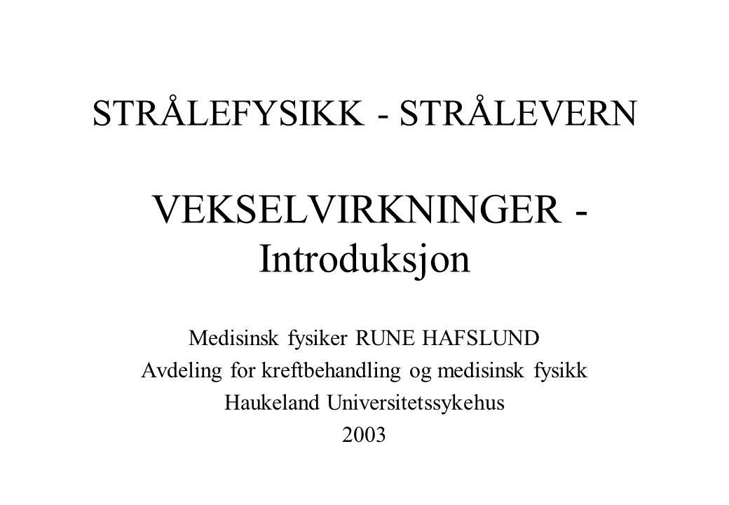STRÅLEFYSIKK - STRÅLEVERN VEKSELVIRKNINGER - Introduksjon Medisinsk fysiker RUNE HAFSLUND Avdeling for kreftbehandling og medisinsk fysikk Haukeland U