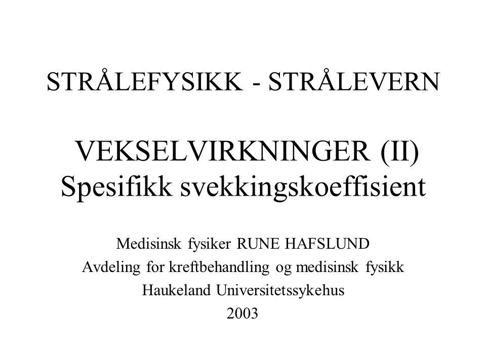 STRÅLEFYSIKK - STRÅLEVERN VEKSELVIRKNINGER (II) Spesifikk svekkingskoeffisient Medisinsk fysiker RUNE HAFSLUND Avdeling for kreftbehandling og medisinsk fysikk Haukeland Universitetssykehus 2003
