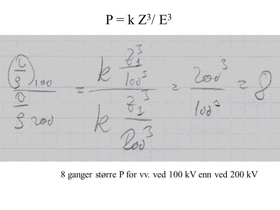 P = k Z 3 / E 3 8 ganger større P for vv. ved 100 kV enn ved 200 kV