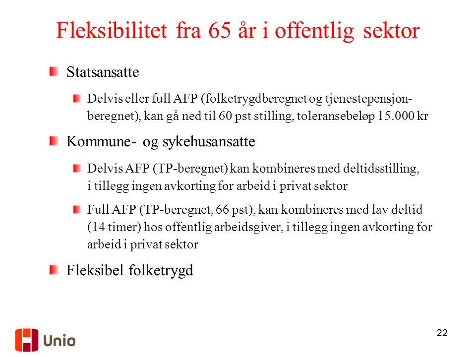 22 Fleksibilitet fra 65 år i offentlig sektor Statsansatte Delvis eller full AFP (folketrygdberegnet og tjenestepensjon- beregnet), kan gå ned til 60