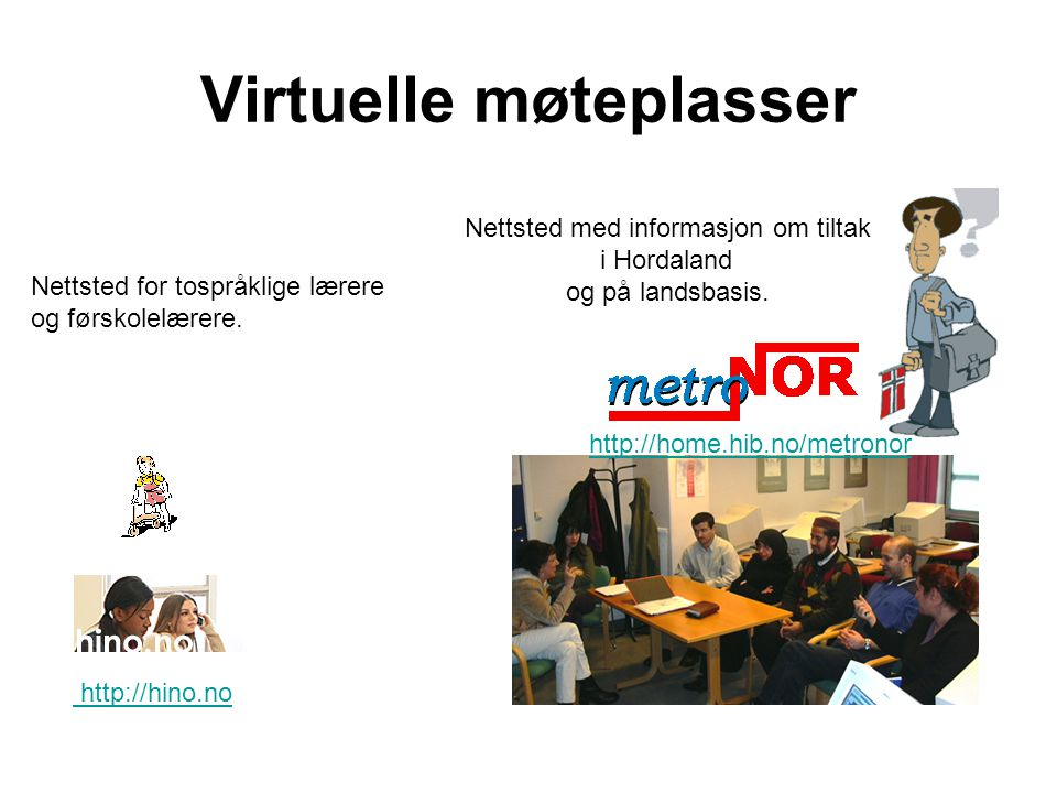 Virtuelle møteplasser http://hino.no http://home.hib.no/metronor Nettsted for tospråklige lærere og førskolelærere. Nettsted med informasjon om tiltak