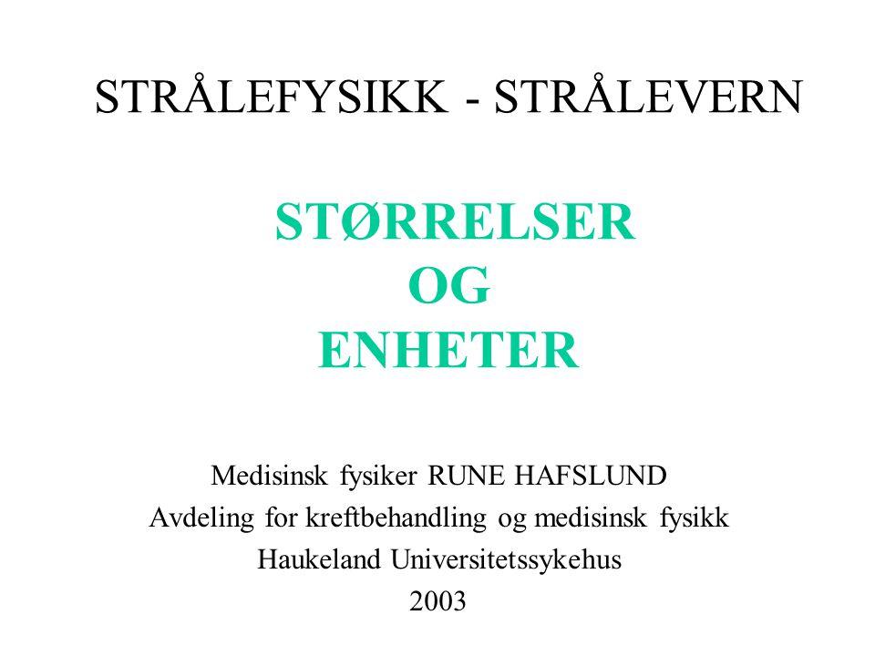 STRÅLEFYSIKK - STRÅLEVERN STØRRELSER OG ENHETER Medisinsk fysiker RUNE HAFSLUND Avdeling for kreftbehandling og medisinsk fysikk Haukeland Universitetssykehus 2003