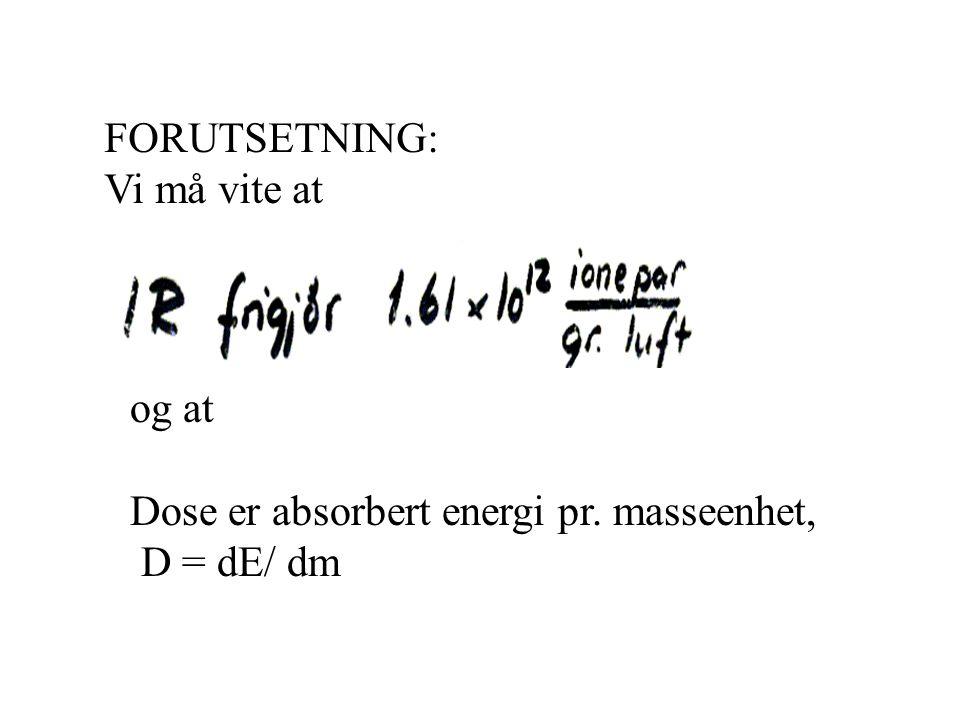FORUTSETNING: Vi må vite at og at Dose er absorbert energi pr. masseenhet, D = dE/ dm
