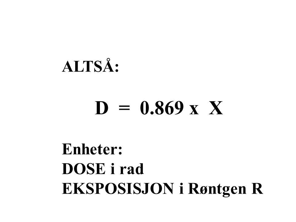 ALTSÅ: D = 0.869 x X Enheter: DOSE i rad EKSPOSISJON i Røntgen R