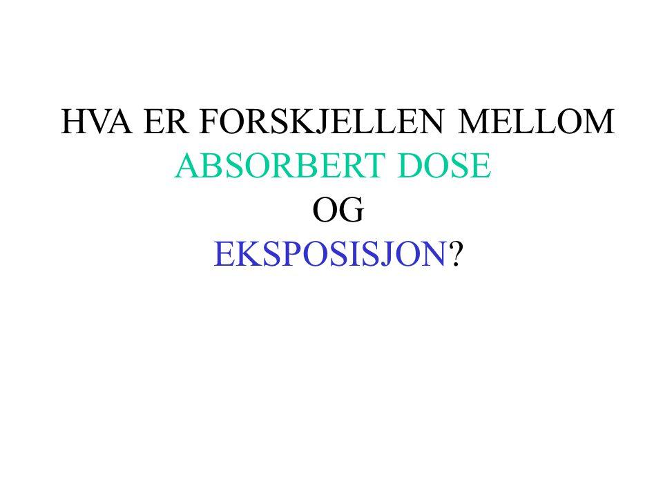 HVA ER FORSKJELLEN MELLOM ABSORBERT DOSE OG EKSPOSISJON?