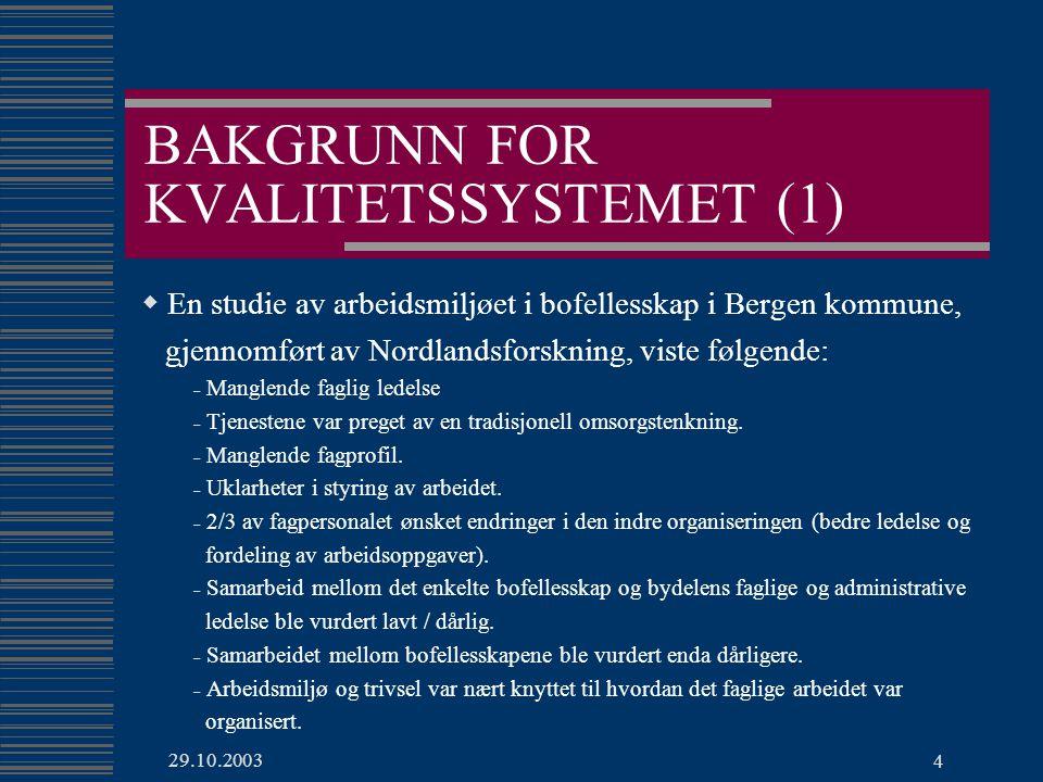 29.10.2003 4 BAKGRUNN FOR KVALITETSSYSTEMET (1)  En studie av arbeidsmiljøet i bofellesskap i Bergen kommune, gjennomført av Nordlandsforskning, viste følgende: - Manglende faglig ledelse - Tjenestene var preget av en tradisjonell omsorgstenkning.