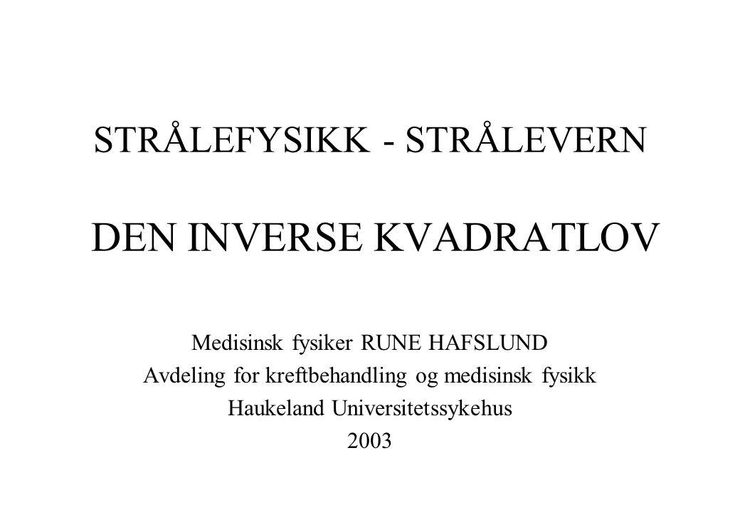 STRÅLEFYSIKK - STRÅLEVERN DEN INVERSE KVADRATLOV Medisinsk fysiker RUNE HAFSLUND Avdeling for kreftbehandling og medisinsk fysikk Haukeland Universite