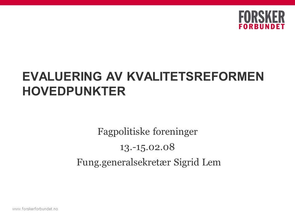 www.forskerforbundet.no EVALUERING AV KVALITETSREFORMEN HOVEDPUNKTER Fagpolitiske foreninger 13.-15.02.08 Fung.generalsekretær Sigrid Lem