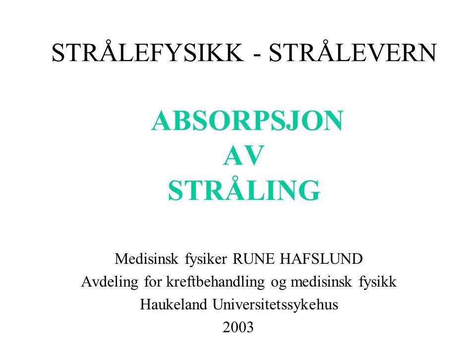 STRÅLEFYSIKK - STRÅLEVERN ABSORPSJON AV STRÅLING Medisinsk fysiker RUNE HAFSLUND Avdeling for kreftbehandling og medisinsk fysikk Haukeland Universitetssykehus 2003