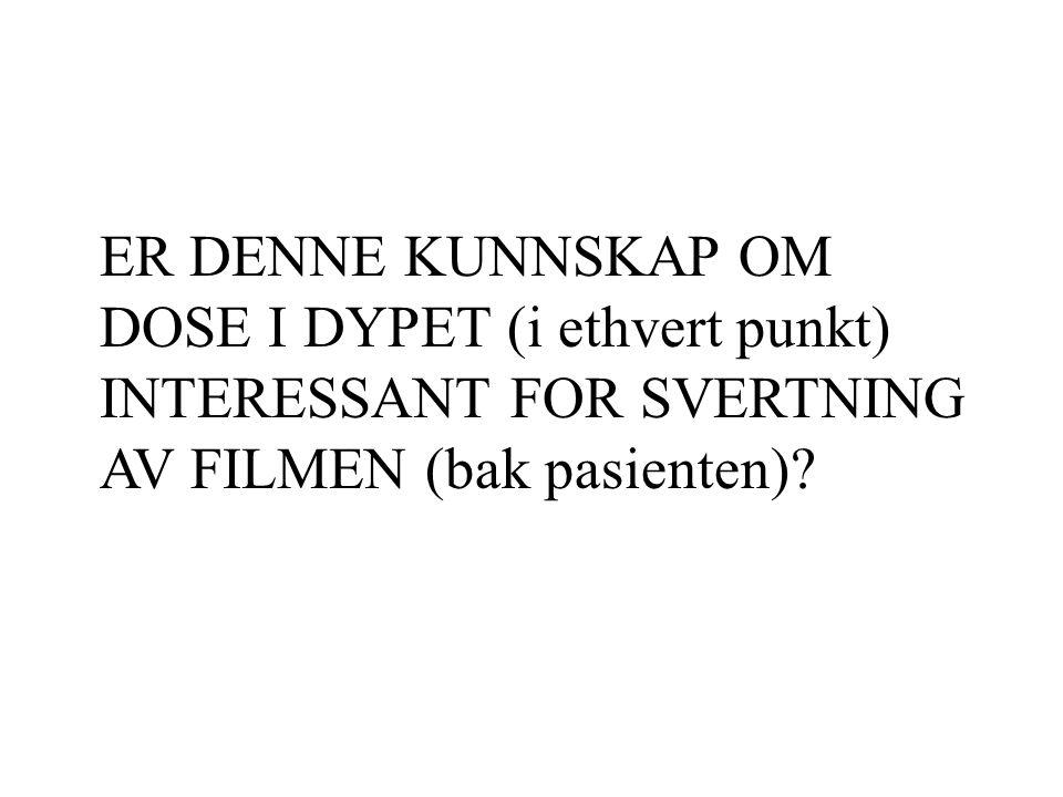 ER DENNE KUNNSKAP OM DOSE I DYPET (i ethvert punkt) INTERESSANT FOR SVERTNING AV FILMEN (bak pasienten)?