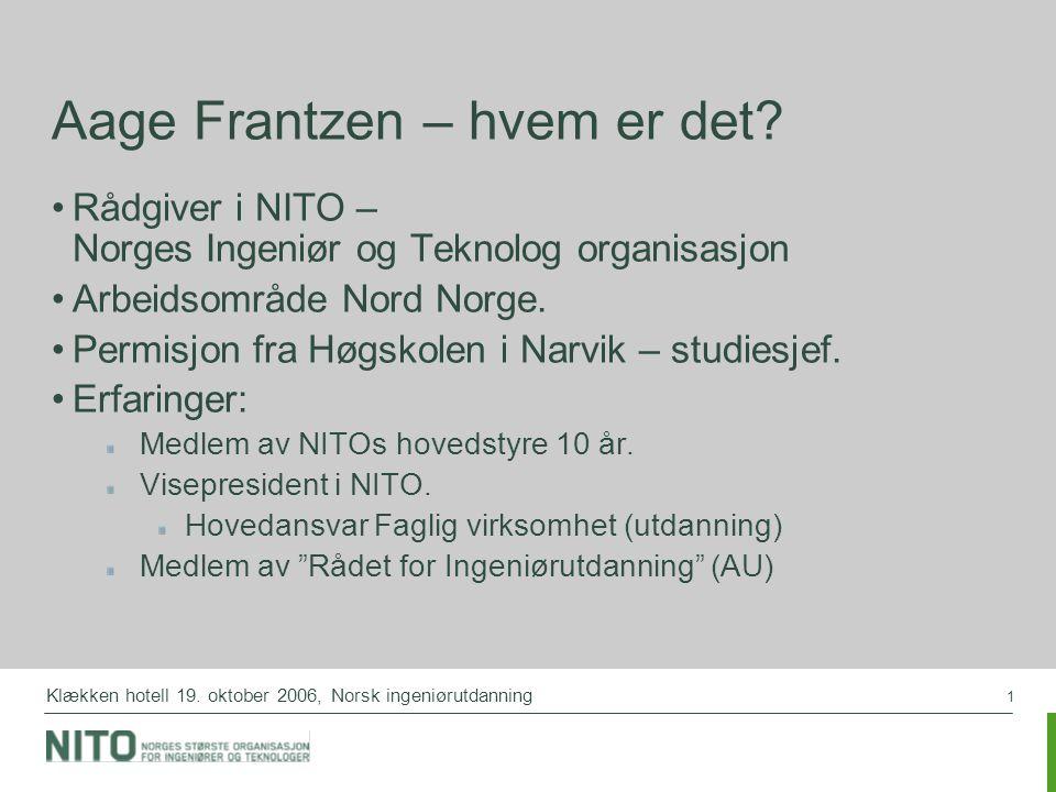 1 Klækken hotell 19. oktober 2006, Norsk ingeniørutdanning Aage Frantzen – hvem er det? Rådgiver i NITO – Norges Ingeniør og Teknolog organisasjon Arb