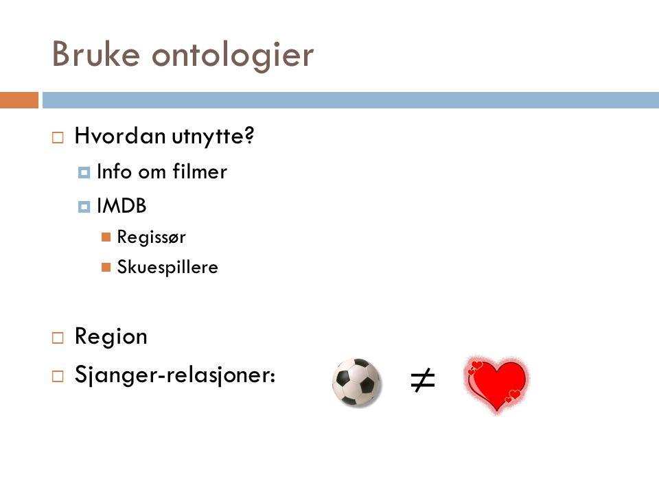 Bruke ontologier  Hvordan utnytte?  Info om filmer  IMDB Regissør Skuespillere  Region  Sjanger-relasjoner: ≠